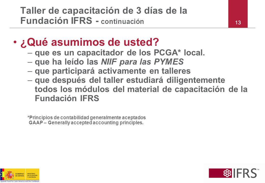 ¿Qué asumimos de usted? –que es un capacitador de los PCGA* local. –que ha leído las NIIF para las PYMES –que participará activamente en talleres –que