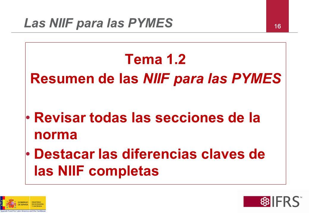 16 Las NIIF para las PYMES Tema 1.2 Resumen de las NIIF para las PYMES Revisar todas las secciones de la norma Destacar las diferencias claves de las