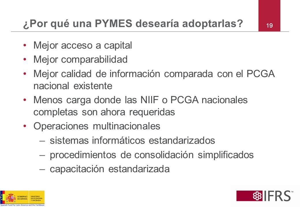 19 ¿Por qué una PYMES desearía adoptarlas? Mejor acceso a capital Mejor comparabilidad Mejor calidad de información comparada con el PCGA nacional exi