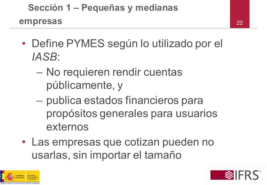 22 Sección 1 – Pequeñas y medianas empresas Define PYMES según lo utilizado por el IASB: –No requieren rendir cuentas públicamente, y –publica estados