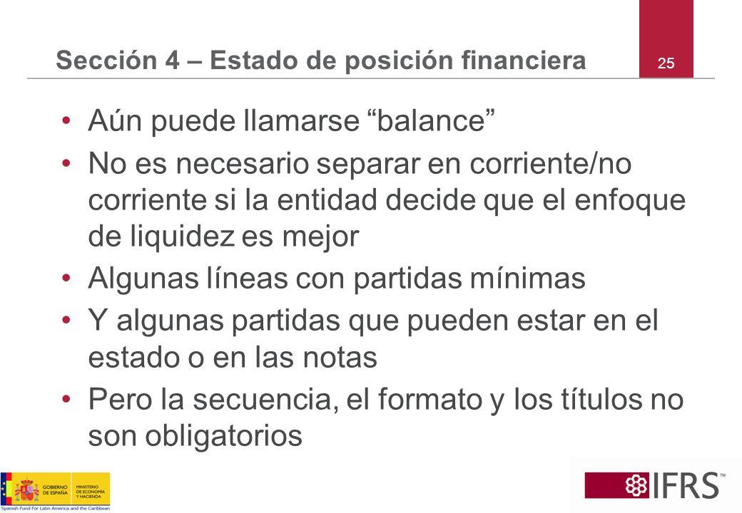 25 Sección 4 – Estado de posición financiera Aún puede llamarse balance No es necesario separar en corriente/no corriente si la entidad decide que el