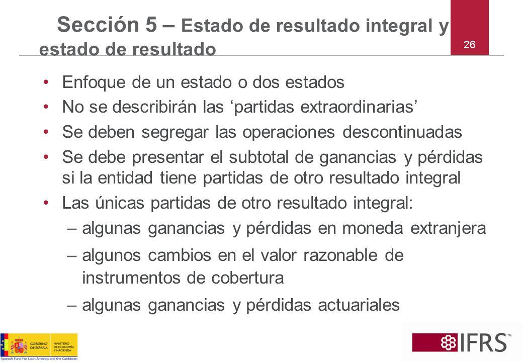 26 Sección 5 – Estado de resultado integral y estado de resultado Enfoque de un estado o dos estados No se describirán las partidas extraordinarias Se