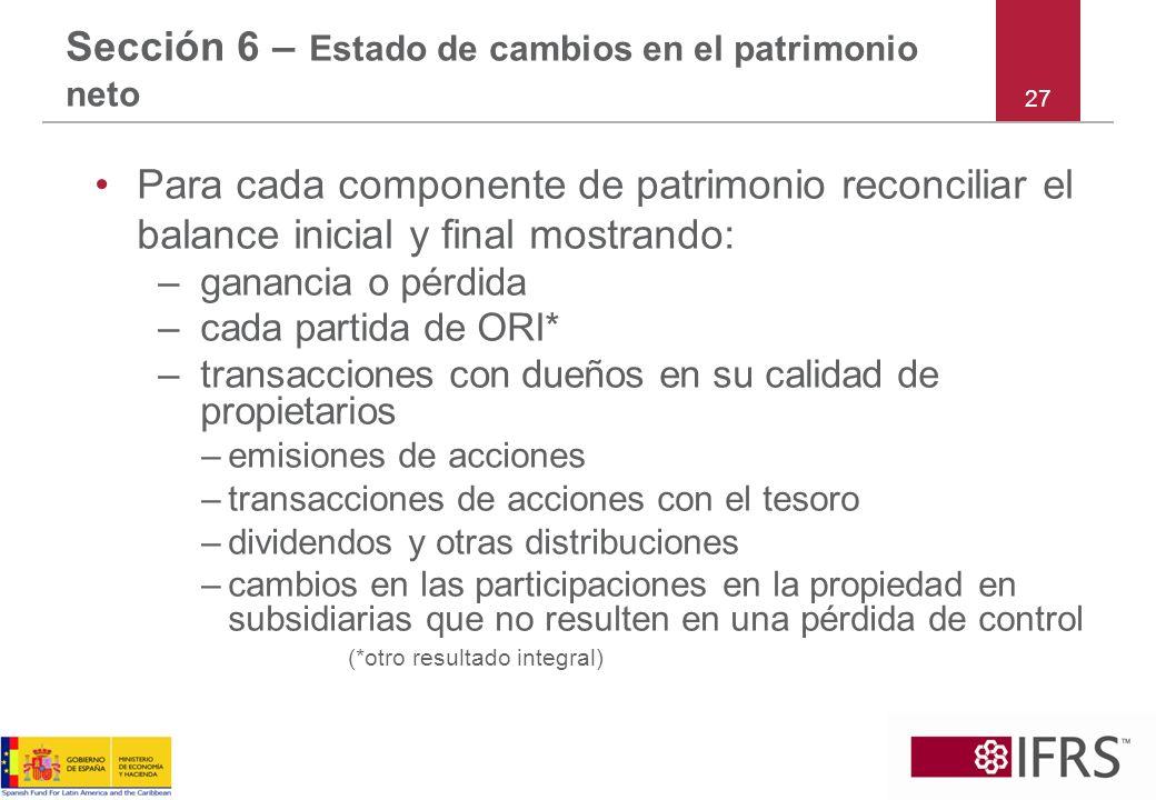 27 Sección 6 – Estado de cambios en el patrimonio neto Para cada componente de patrimonio reconciliar el balance inicial y final mostrando: –ganancia