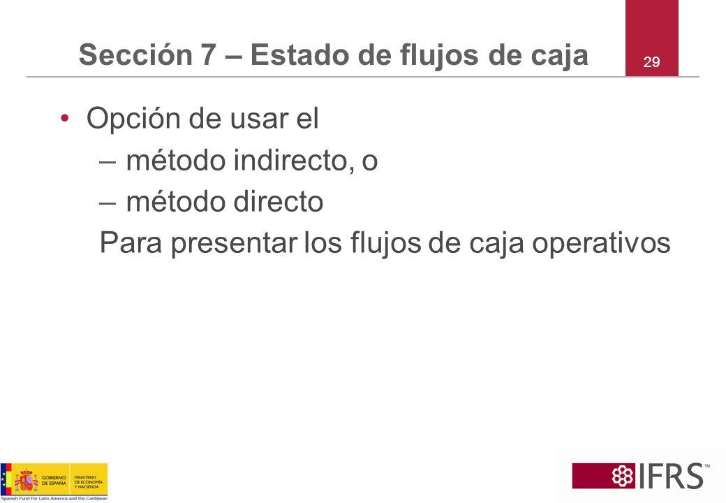 29 Sección 7 – Estado de flujos de caja Opción de usar el –método indirecto, o –método directo Para presentar los flujos de caja operativos