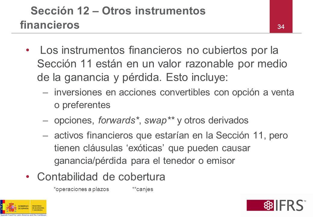 34 Sección 12 – Otros instrumentos financieros Los instrumentos financieros no cubiertos por la Sección 11 están en un valor razonable por medio de la