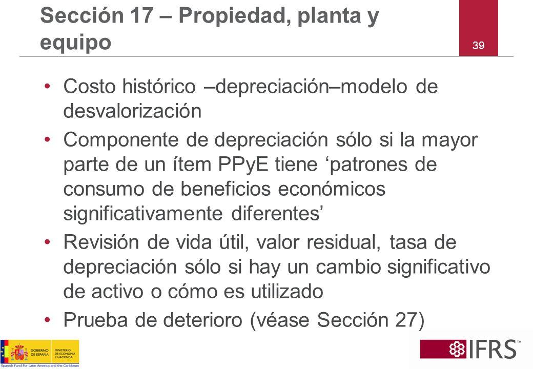 39 Sección 17 – Propiedad, planta y equipo Costo histórico –depreciación–modelo de desvalorización Componente de depreciación sólo si la mayor parte d