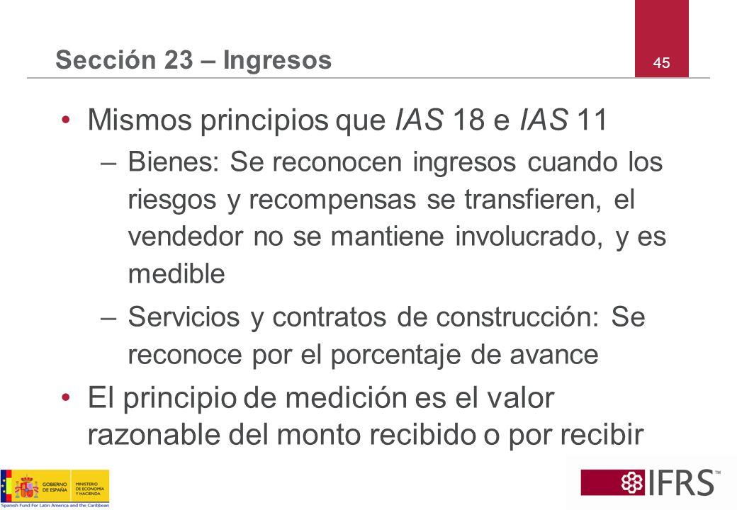 45 Sección 23 – Ingresos Mismos principios que IAS 18 e IAS 11 –Bienes: Se reconocen ingresos cuando los riesgos y recompensas se transfieren, el vend