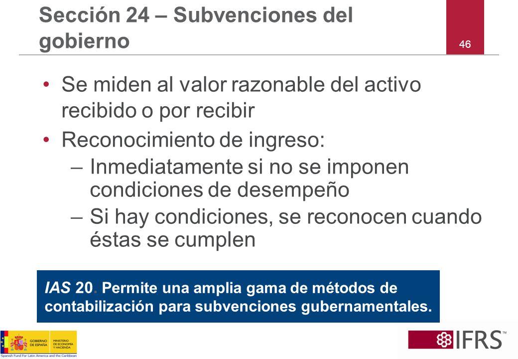 46 Sección 24 – Subvenciones del gobierno Se miden al valor razonable del activo recibido o por recibir Reconocimiento de ingreso: –Inmediatamente si