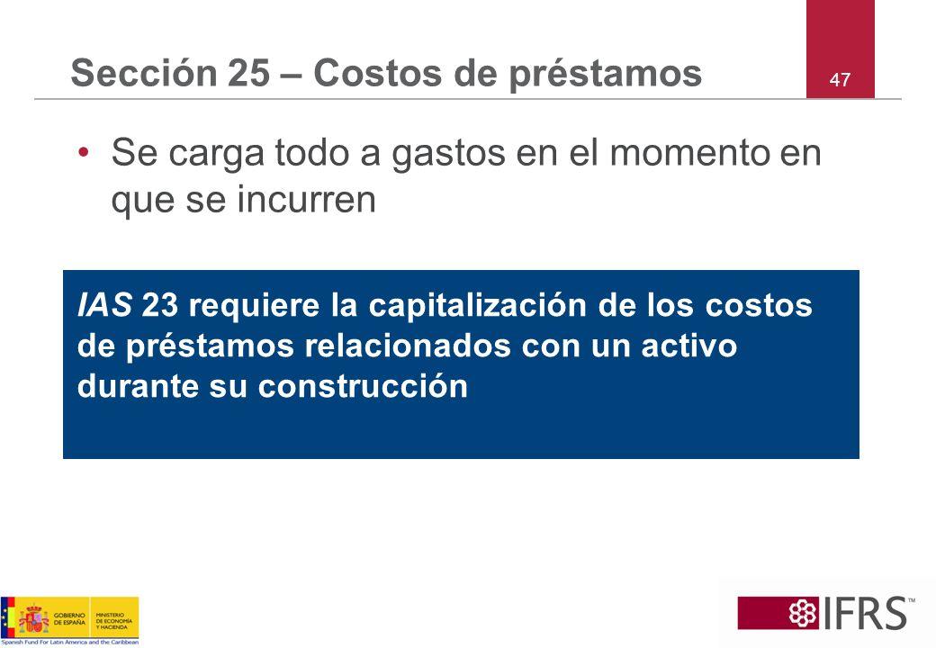 47 Sección 25 – Costos de préstamos Se carga todo a gastos en el momento en que se incurren IAS 23 requiere la capitalización de los costos de préstam