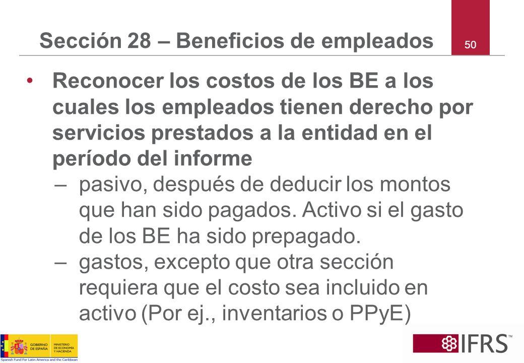 50 Sección 28 – Beneficios de empleados Reconocer los costos de los BE a los cuales los empleados tienen derecho por servicios prestados a la entidad