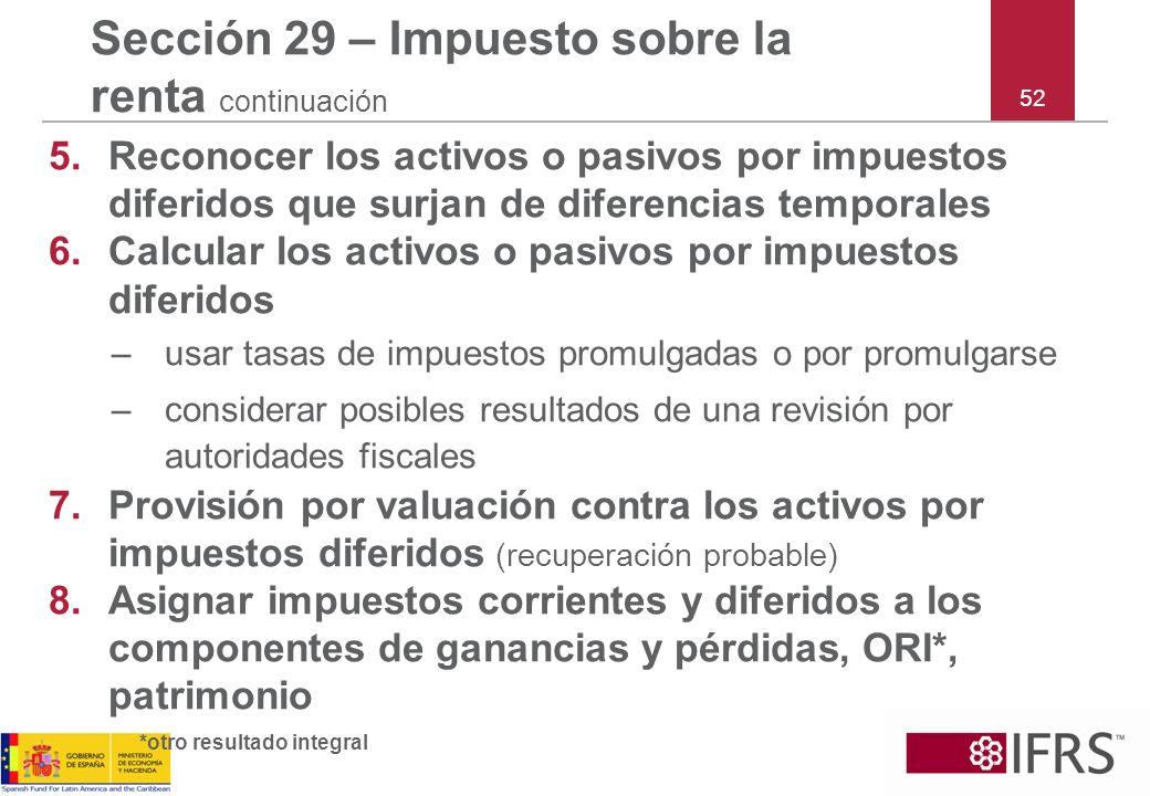 52 Sección 29 – Impuesto sobre la renta continuación 5.Reconocer los activos o pasivos por impuestos diferidos que surjan de diferencias temporales 6.