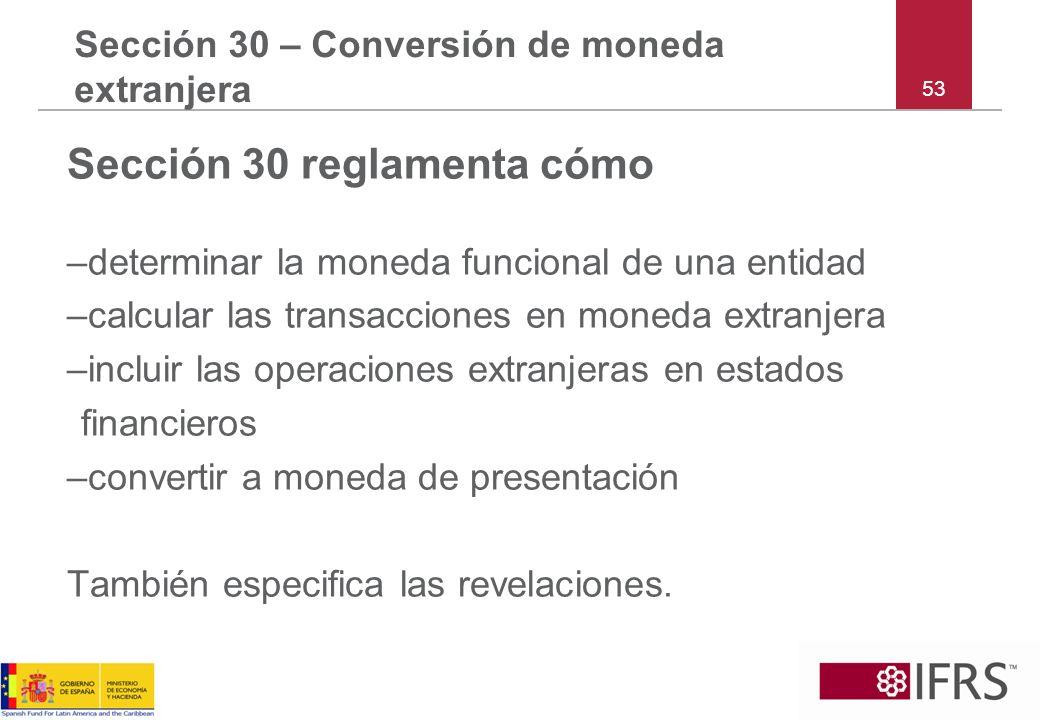 53 Sección 30 – Conversión de moneda extranjera Sección 30 reglamenta cómo –determinar la moneda funcional de una entidad –calcular las transacciones