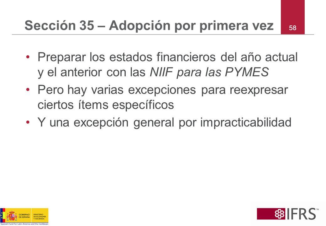 58 Sección 35 – Adopción por primera vez Preparar los estados financieros del año actual y el anterior con las NIIF para las PYMES Pero hay varias exc