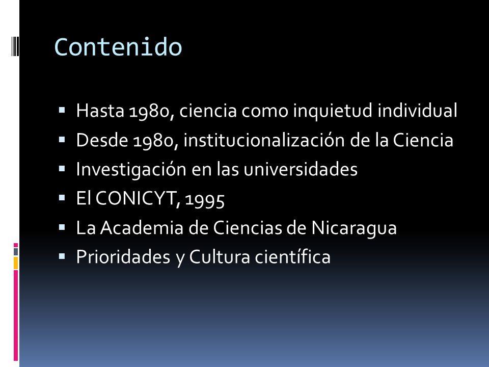 Contenido Hasta 1980, ciencia como inquietud individual Desde 1980, institucionalización de la Ciencia Investigación en las universidades El CONICYT, 1995 La Academia de Ciencias de Nicaragua Prioridades y Cultura científica