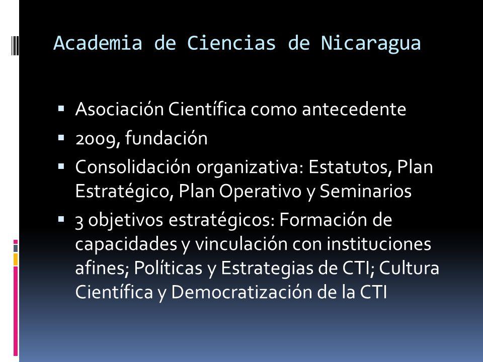 Academia de Ciencias de Nicaragua Asociación Científica como antecedente 2009, fundación Consolidación organizativa: Estatutos, Plan Estratégico, Plan Operativo y Seminarios 3 objetivos estratégicos: Formación de capacidades y vinculación con instituciones afines; Políticas y Estrategias de CTI; Cultura Científica y Democratización de la CTI