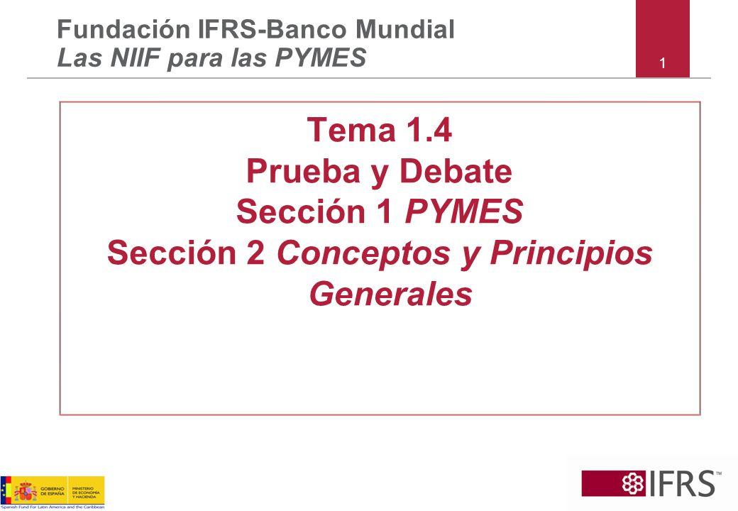 1 Fundación IFRS-Banco Mundial Las NIIF para las PYMES Tema 1.4 Prueba y Debate Sección 1 PYMES Sección 2 Conceptos y Principios Generales
