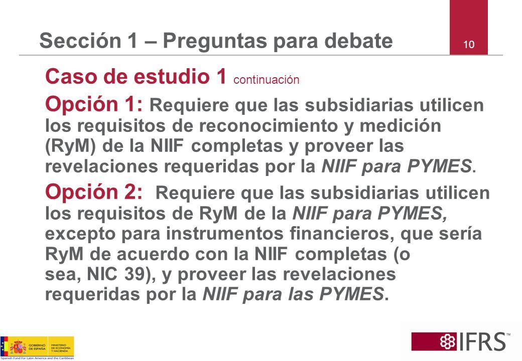 10 Sección 1 – Preguntas para debate Caso de estudio 1 continuación Opción 1: Requiere que las subsidiarias utilicen los requisitos de reconocimiento