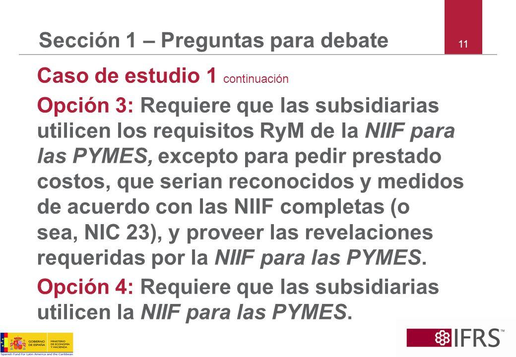 11 Sección 1 – Preguntas para debate Caso de estudio 1 continuación Opción 3: Requiere que las subsidiarias utilicen los requisitos RyM de la NIIF par