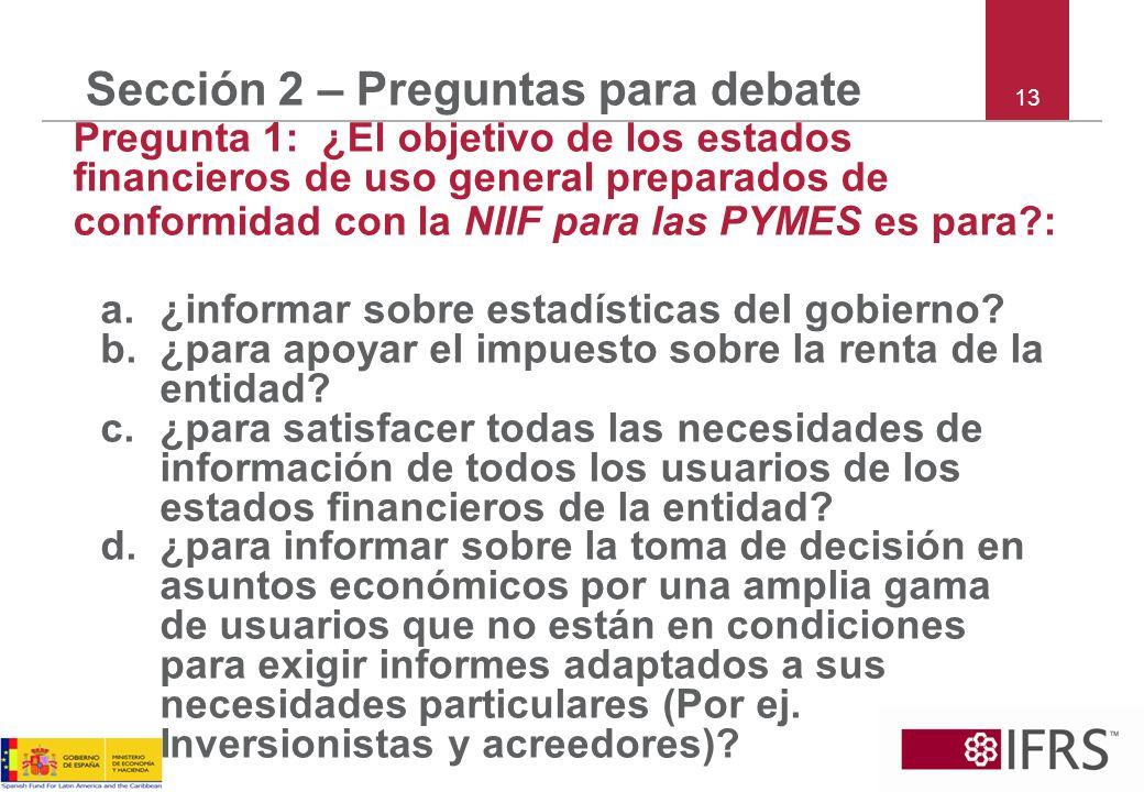 13 Sección 2 – Preguntas para debate Pregunta 1: ¿El objetivo de los estados financieros de uso general preparados de conformidad con la NIIF para las