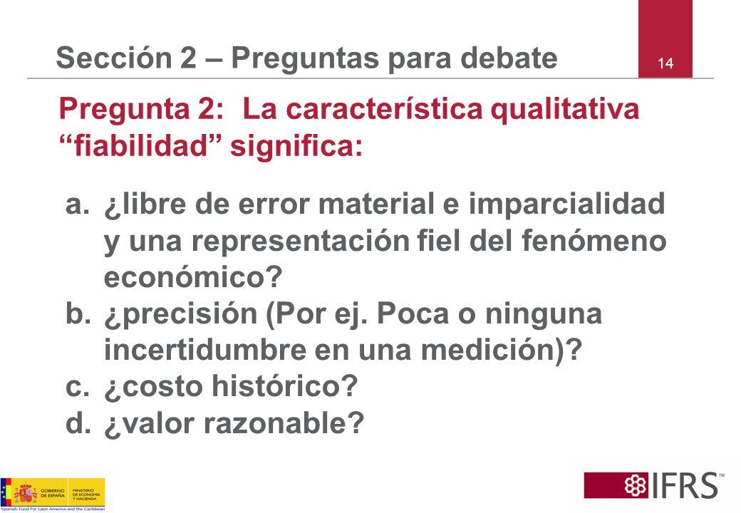 14 Sección 2 – Preguntas para debate Pregunta 2: La característica qualitativa fiabilidad significa: a.¿libre de error material e imparcialidad y una