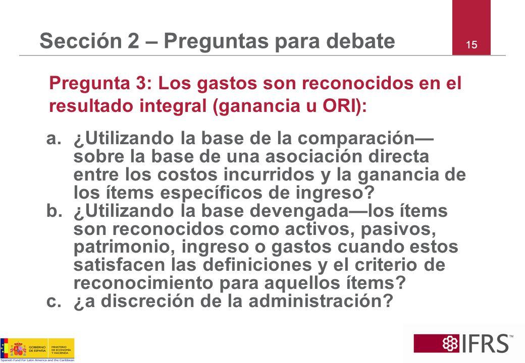 15 Sección 2 – Preguntas para debate Pregunta 3: Los gastos son reconocidos en el resultado integral (ganancia u ORI): a.¿Utilizando la base de la com