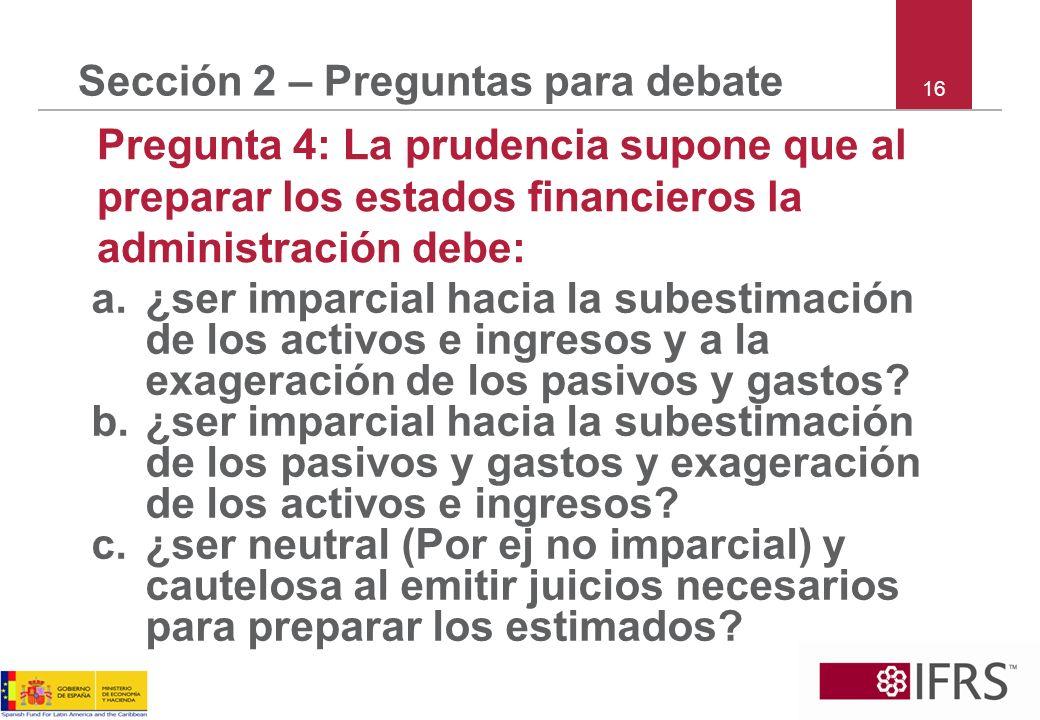 16 Sección 2 – Preguntas para debate Pregunta 4: La prudencia supone que al preparar los estados financieros la administración debe: a.¿ser imparcial