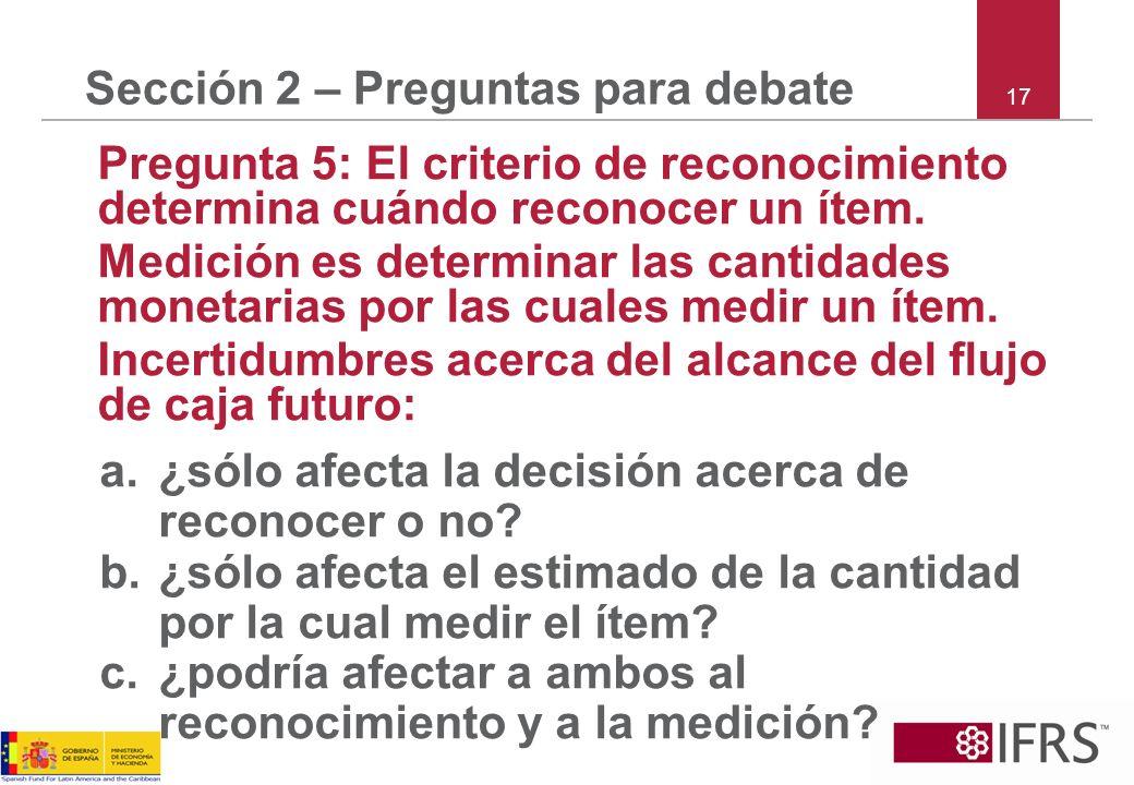 17 Sección 2 – Preguntas para debate Pregunta 5: El criterio de reconocimiento determina cuándo reconocer un ítem. Medición es determinar las cantidad
