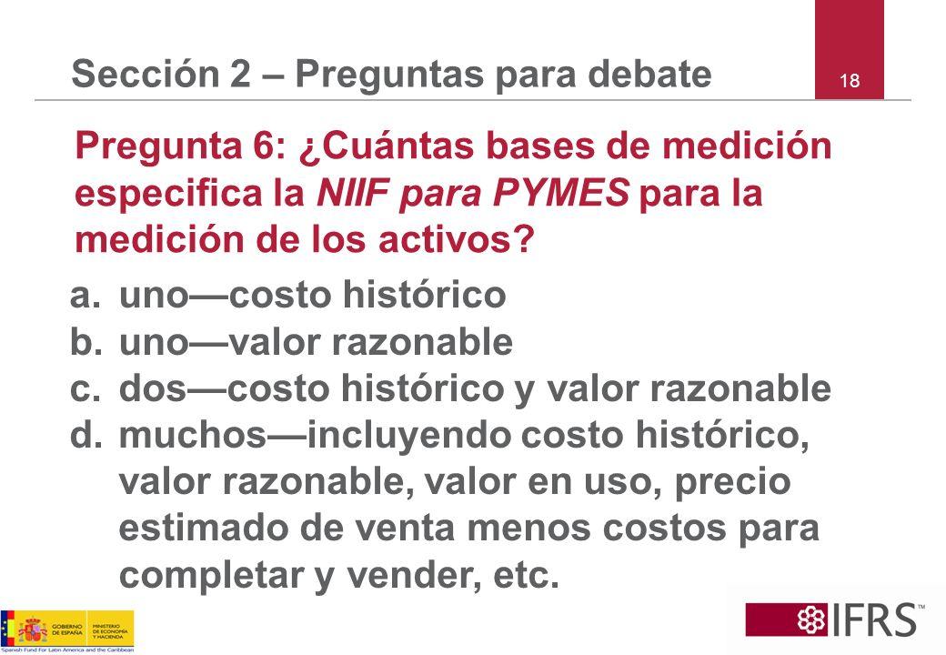 18 Sección 2 – Preguntas para debate Pregunta 6: ¿Cuántas bases de medición especifica la NIIF para PYMES para la medición de los activos? a.unocosto