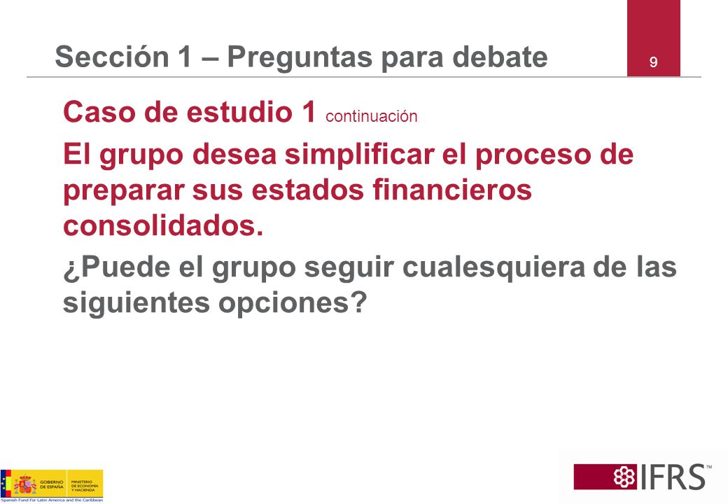 10 Sección 1 – Preguntas para debate Caso de estudio 1 continuación Opción 1: Requiere que las subsidiarias utilicen los requisitos de reconocimiento y medición (RyM) de la NIIF completas y proveer las revelaciones requeridas por la NIIF para PYMES.