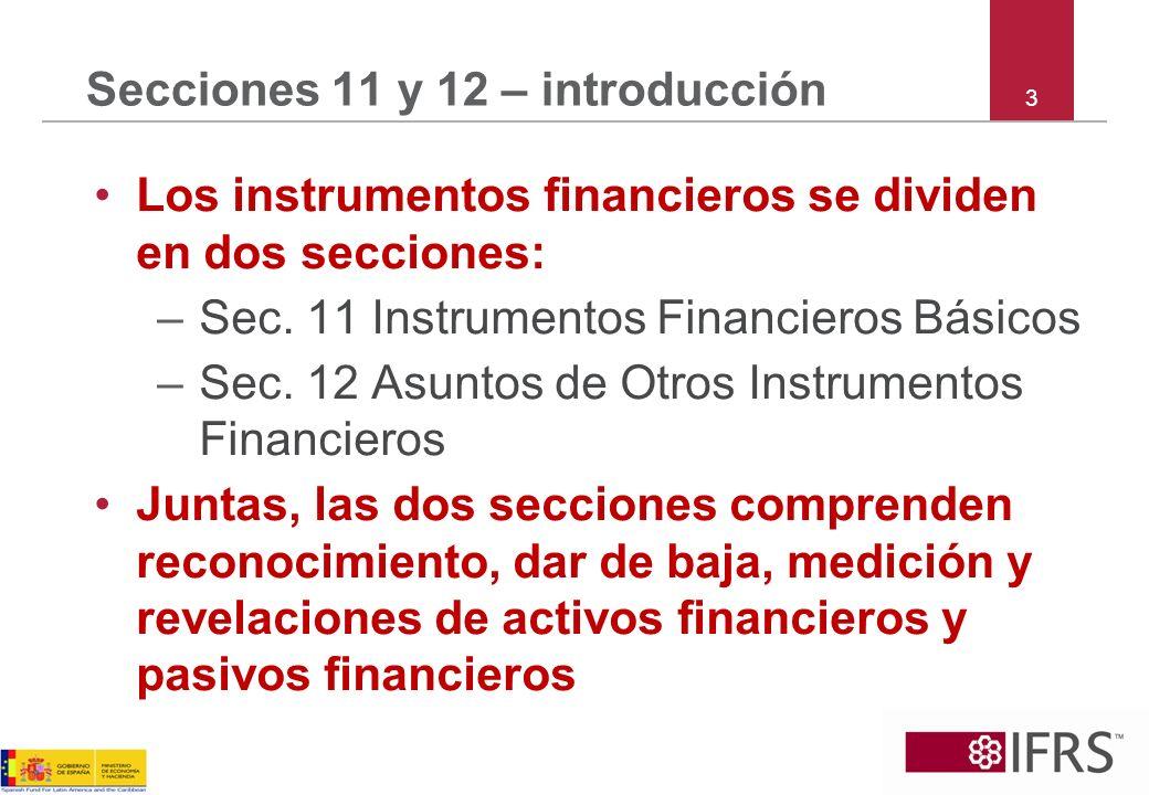 4 Secciones 11 y 12 – introducción Sección 11 es relevante a todas las PYMES Sección 12 es relevante, si: –Las PYMES poseen o emiten instrumentos financieros exóticos – instrumentos que imponen riesgos o recompensas que no son típicos de instrumentos financieros básicos –Las PYMES desean manejar contabilidad de cobertura
