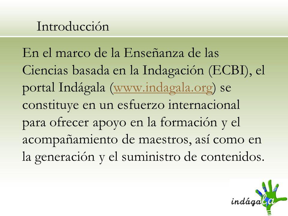 Introducción En el marco de la Enseñanza de las Ciencias basada en la Indagación (ECBI), el portal Indágala (www.indagala.org) se constituye en un esf