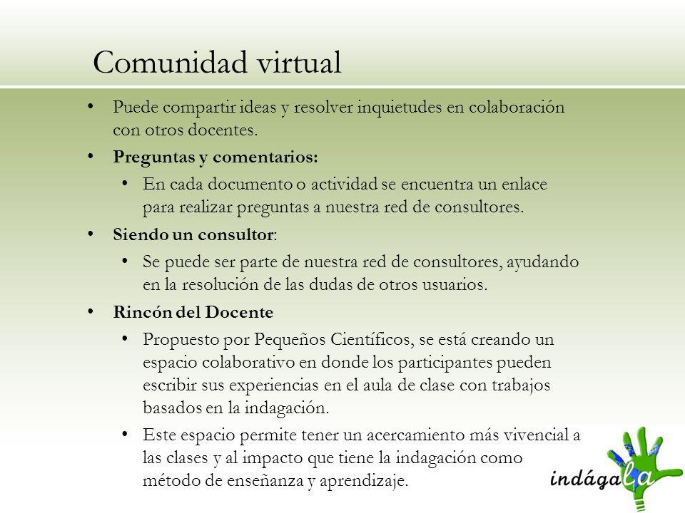 Comunidad virtual Puede compartir ideas y resolver inquietudes en colaboración con otros docentes. Preguntas y comentarios: En cada documento o activi