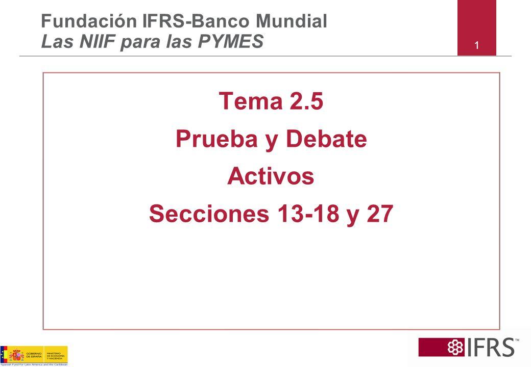 1 Tema 2.5 Prueba y Debate Activos Secciones 13-18 y 27 Fundación IFRS-Banco Mundial Las NIIF para las PYMES