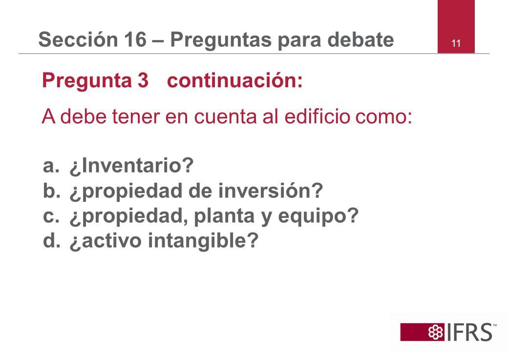 11 Sección 16 – Preguntas para debate Pregunta 3 continuación: A debe tener en cuenta al edificio como: a.¿Inventario? b.¿propiedad de inversión? c.¿p