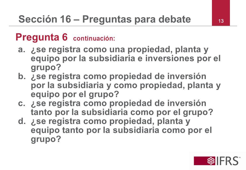 13 Sección 16 – Preguntas para debate Pregunta 6 continuación: a.¿se registra como una propiedad, planta y equipo por la subsidiaria e inversiones por