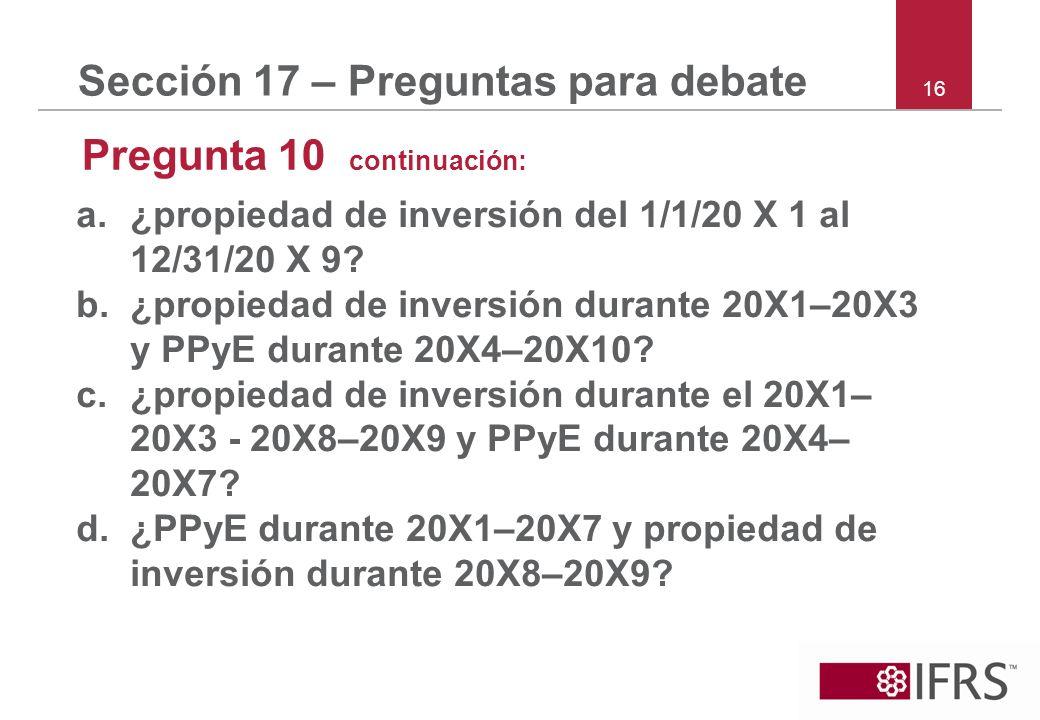16 Sección 17 – Preguntas para debate Pregunta 10 continuación: a.¿propiedad de inversión del 1/1/20 X 1 al 12/31/20 X 9? b.¿propiedad de inversión du