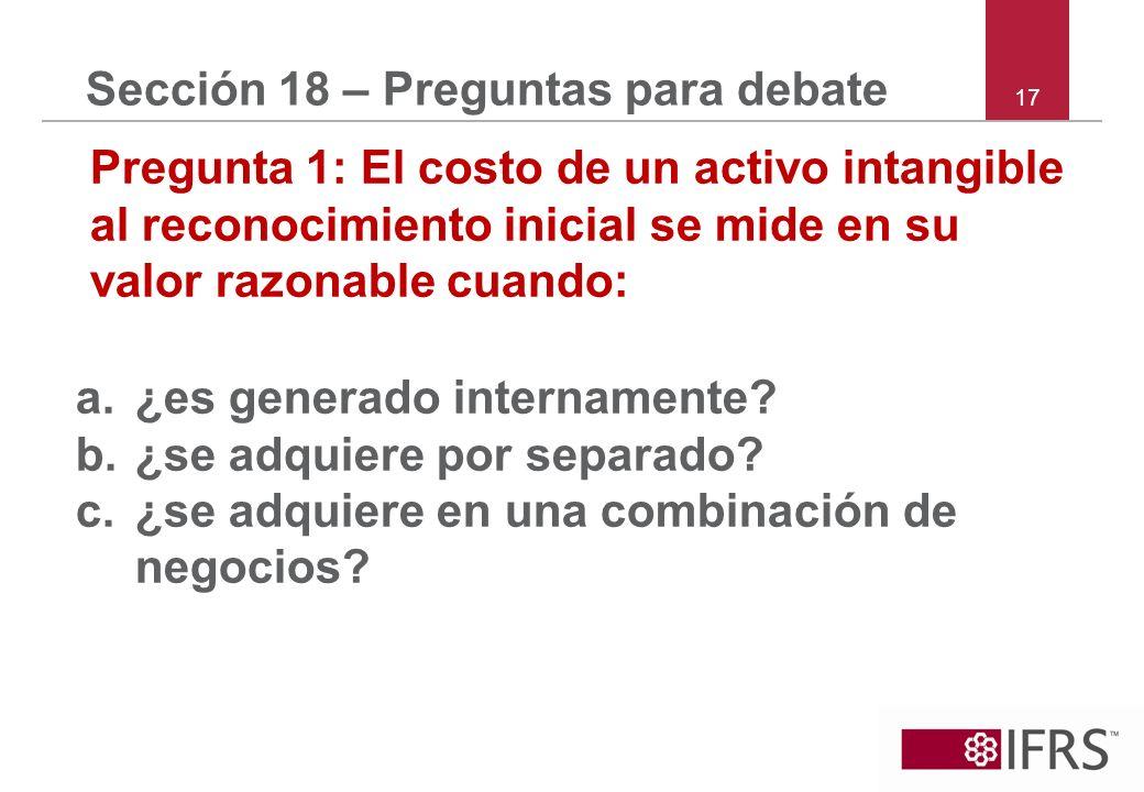 17 Sección 18 – Preguntas para debate Pregunta 1: El costo de un activo intangible al reconocimiento inicial se mide en su valor razonable cuando: a.¿