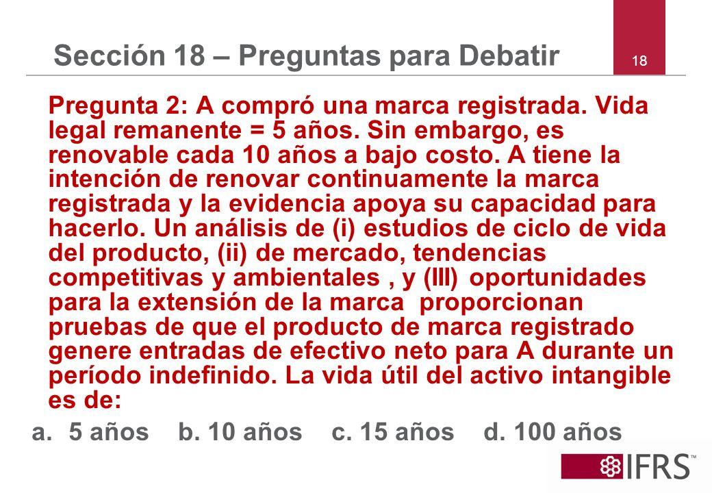18 Sección 18 – Preguntas para Debatir Pregunta 2: A compró una marca registrada. Vida legal remanente = 5 años. Sin embargo, es renovable cada 10 año
