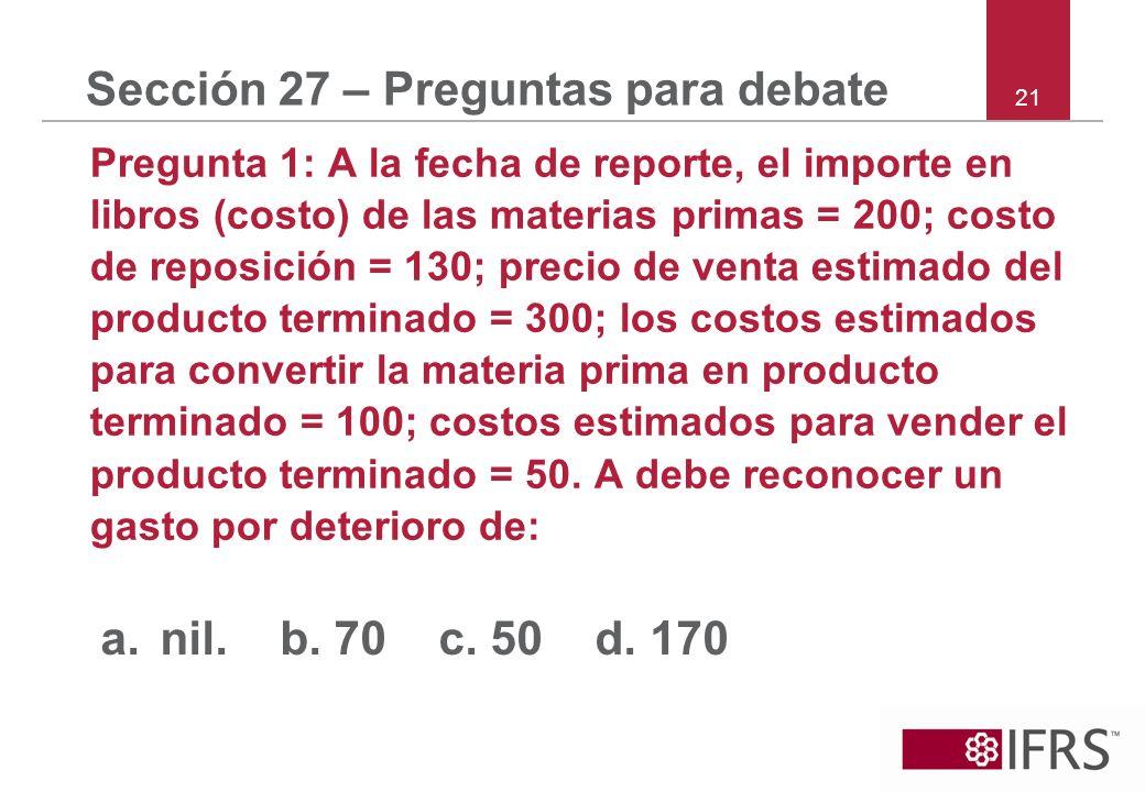 21 Sección 27 – Preguntas para debate Pregunta 1: A la fecha de reporte, el importe en libros (costo) de las materias primas = 200; costo de reposició