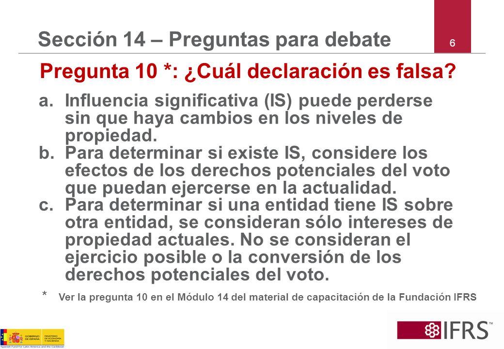 6 Sección 14 – Preguntas para debate Pregunta 10 *: ¿Cuál declaración es falsa? a.Influencia significativa (IS) puede perderse sin que haya cambios en