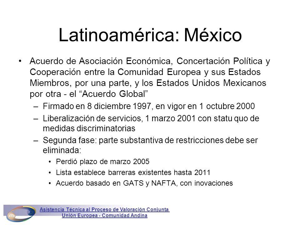 Latinoamérica: México Acuerdo de Asociación Económica, Concertación Política y Cooperación entre la Comunidad Europea y sus Estados Miembros, por una parte, y los Estados Unidos Mexicanos por otra - el Acuerdo Global –Firmado en 8 diciembre 1997, en vigor en 1 octubre 2000 –Liberalización de servicios, 1 marzo 2001 con statu quo de medidas discriminatorias –Segunda fase: parte substantiva de restricciones debe ser eliminada: Perdió plazo de marzo 2005 Lista establece barreras existentes hasta 2011 Acuerdo basado en GATS y NAFTA, con inovaciones Asistencia Técnica al Proceso de Valoración Conjunta Unión Europea - Comunidad Andina