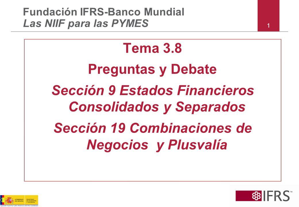 1 Tema 3.8 Preguntas y Debate Sección 9 Estados Financieros Consolidados y Separados Sección 19 Combinaciones de Negocios y Plusvalía Fundación IFRS-Banco Mundial Las NIIF para las PYMES
