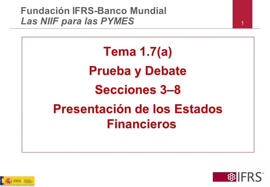 1 Fundación IFRS-Banco Mundial Las NIIF para las PYMES Tema 1.7(a) Prueba y Debate Secciones 3–8 Presentación de los Estados Financieros
