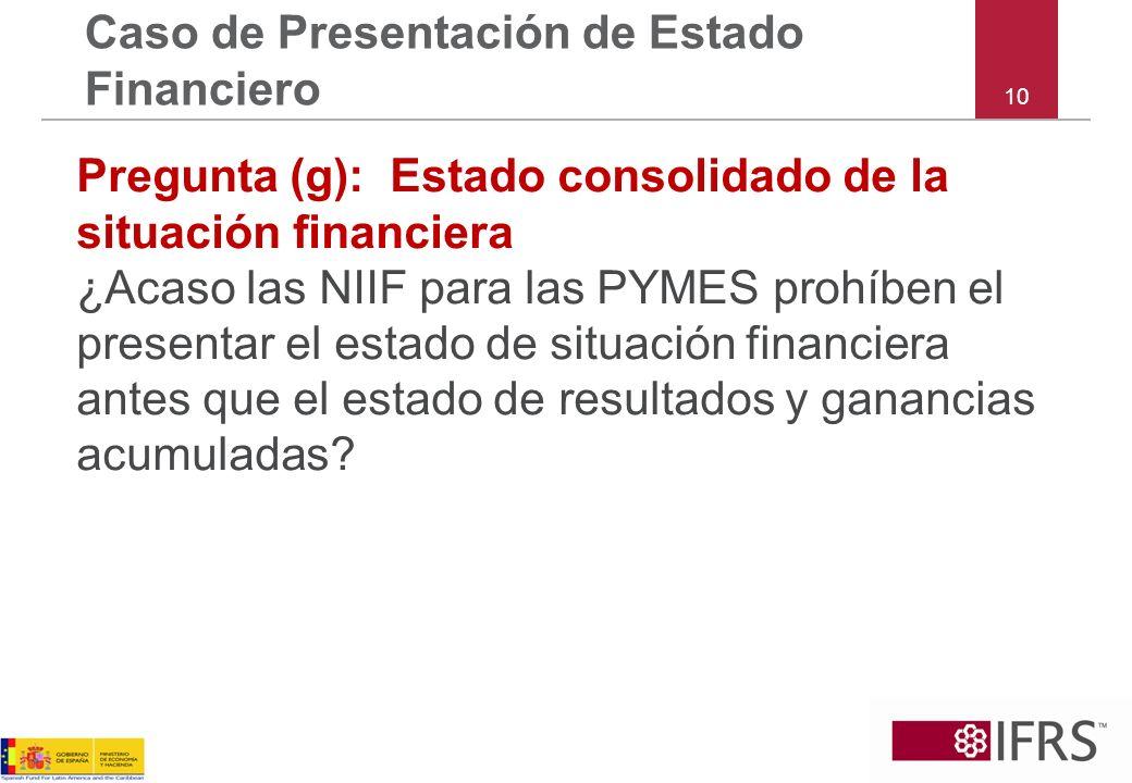 10 Caso de Presentación de Estado Financiero Pregunta (g):Estado consolidado de la situación financiera ¿Acaso las NIIF para las PYMES prohíben el pre