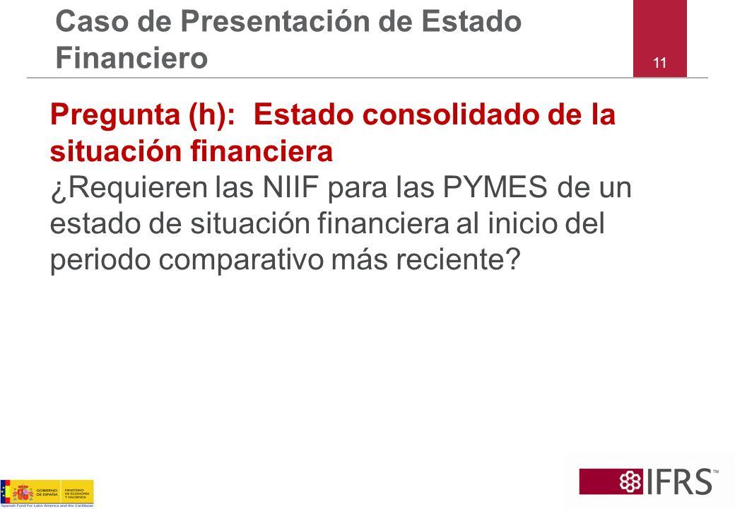 11 Caso de Presentación de Estado Financiero Pregunta (h):Estado consolidado de la situación financiera ¿Requieren las NIIF para las PYMES de un estad