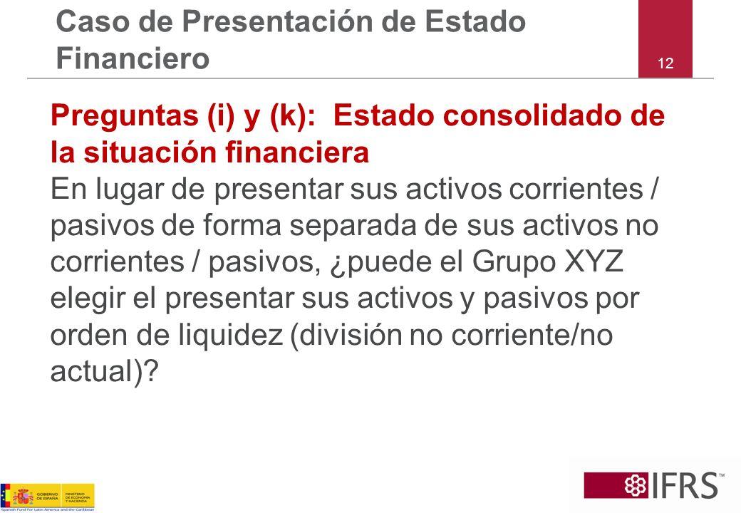 12 Caso de Presentación de Estado Financiero Preguntas (i) y (k): Estado consolidado de la situación financiera En lugar de presentar sus activos corr