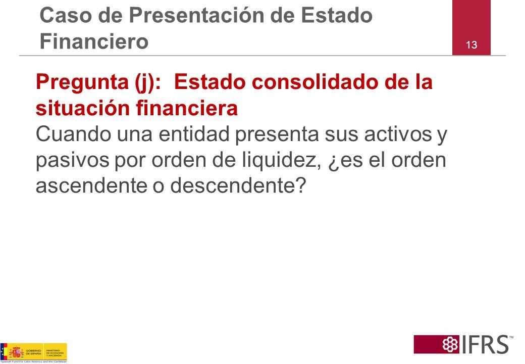 13 Caso de Presentación de Estado Financiero Pregunta (j): Estado consolidado de la situación financiera Cuando una entidad presenta sus activos y pas