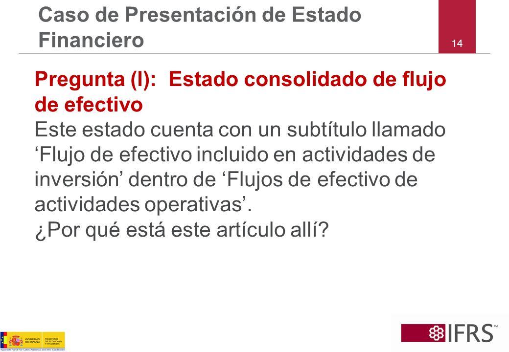 14 Caso de Presentación de Estado Financiero Pregunta (l): Estado consolidado de flujo de efectivo Este estado cuenta con un subtítulo llamado Flujo d
