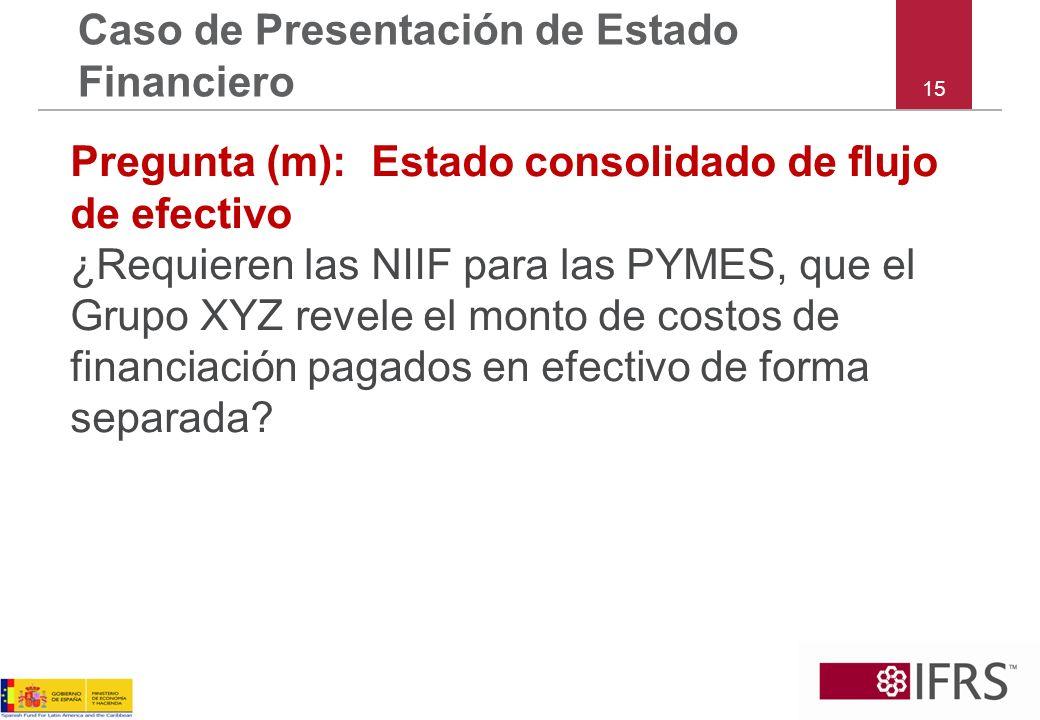 15 Caso de Presentación de Estado Financiero Pregunta (m): Estado consolidado de flujo de efectivo ¿Requieren las NIIF para las PYMES, que el Grupo XY