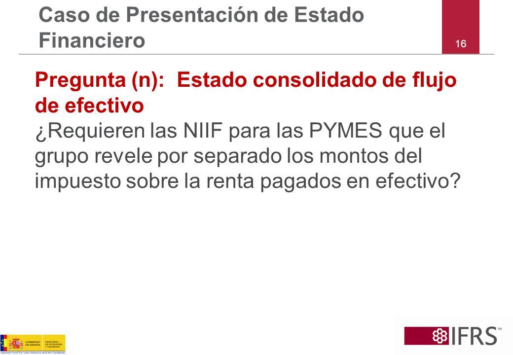 16 Caso de Presentación de Estado Financiero Pregunta (n):Estado consolidado de flujo de efectivo ¿Requieren las NIIF para las PYMES que el grupo reve